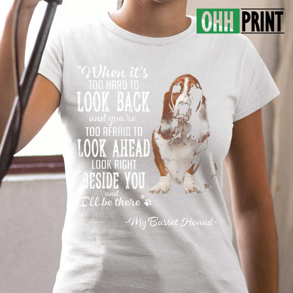 Basset Hound When It's Too Hard To Look Back Look Right Beside You T-shirts White - from ohhprint.co 2