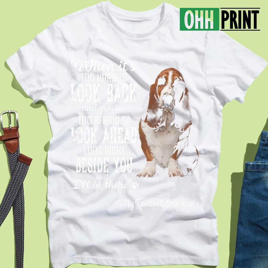 Basset Hound When It's Too Hard To Look Back Look Right Beside You T-shirts White - from ohhprint.co 3
