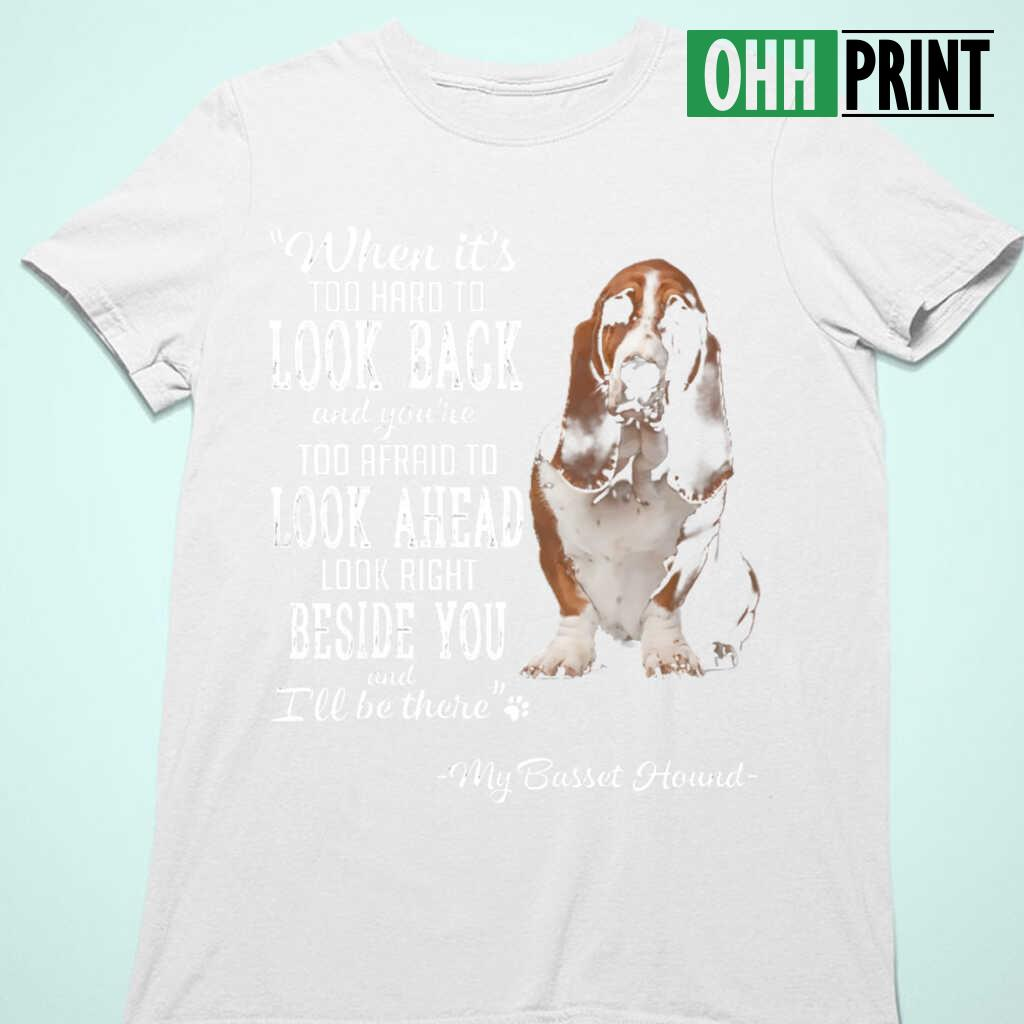Basset Hound When It's Too Hard To Look Back Look Right Beside You T-shirts White - from ohhprint.co 4