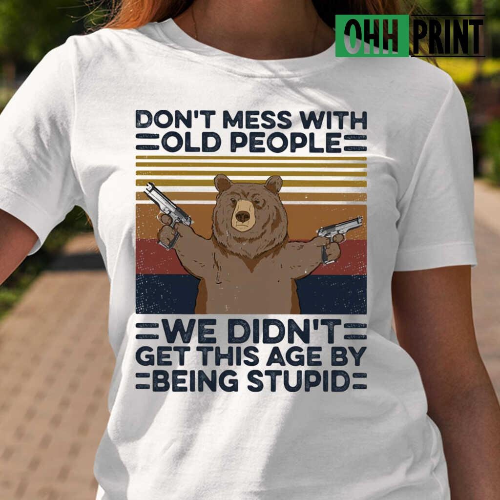 Bear Don't Mess With Old People We Didn't Get This Age By Being Stupid Vintage Retro T-shirts White - from ohhprint.co 2