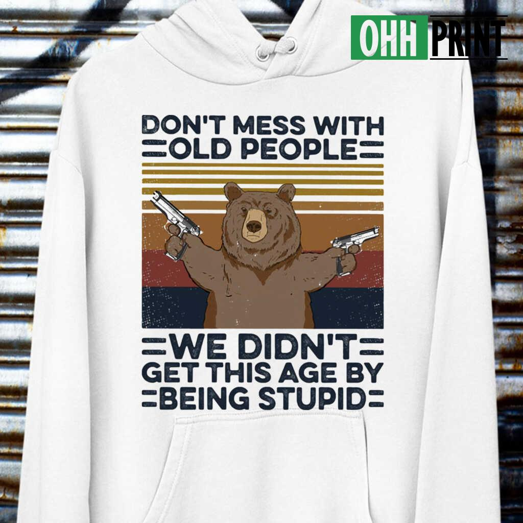 Bear Don't Mess With Old People We Didn't Get This Age By Being Stupid Vintage Retro T-shirts White - from ohhprint.co 3