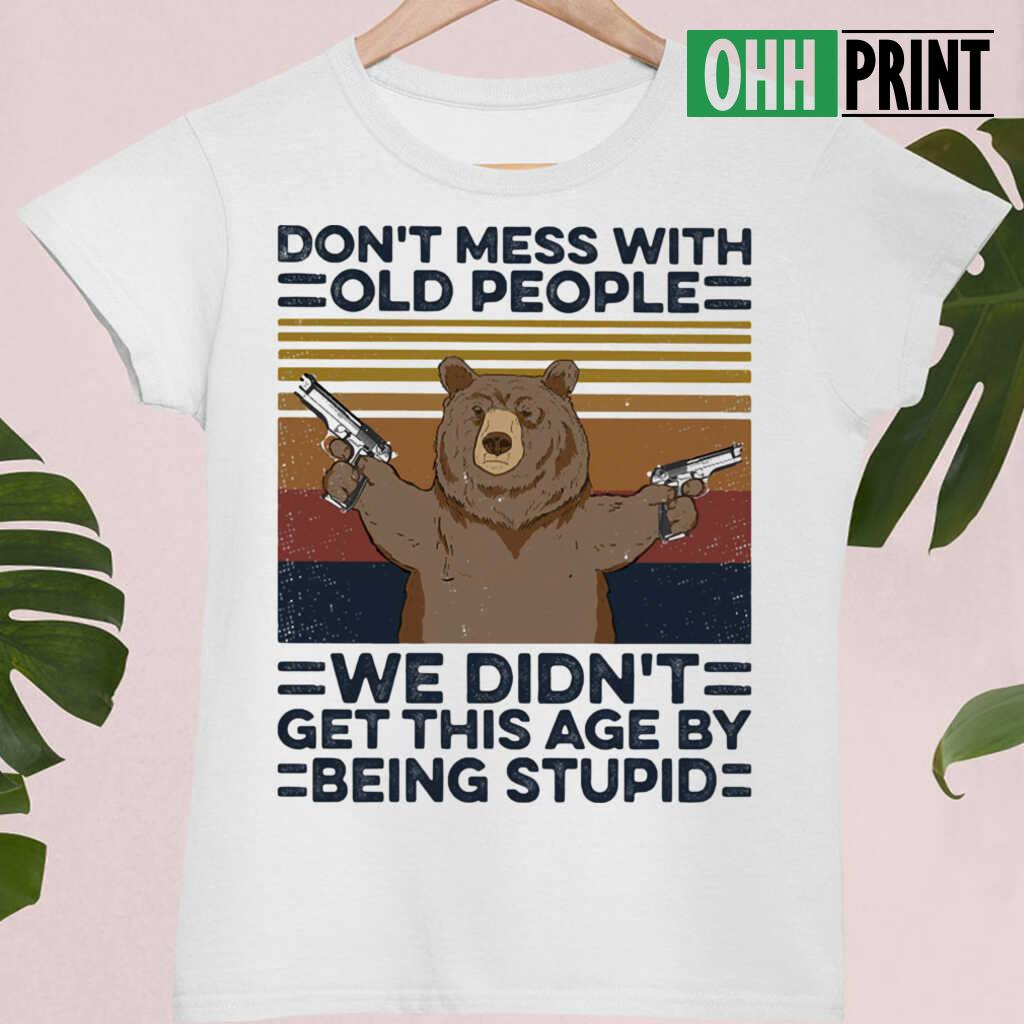 Bear Don't Mess With Old People We Didn't Get This Age By Being Stupid Vintage Retro T-shirts White - from ohhprint.co 4