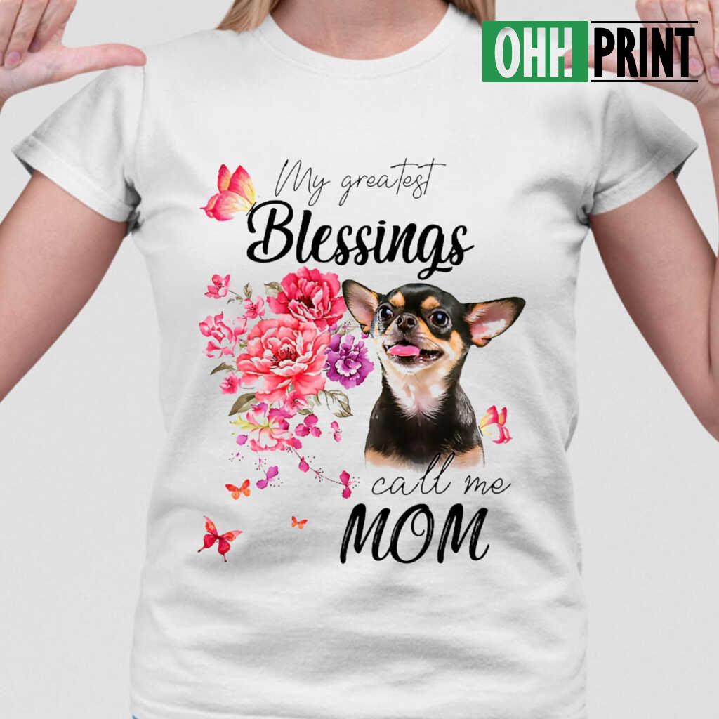 Chihuahua My Greatest Blessing Call Me Mom T-shirts White - from ohhprint.co 2