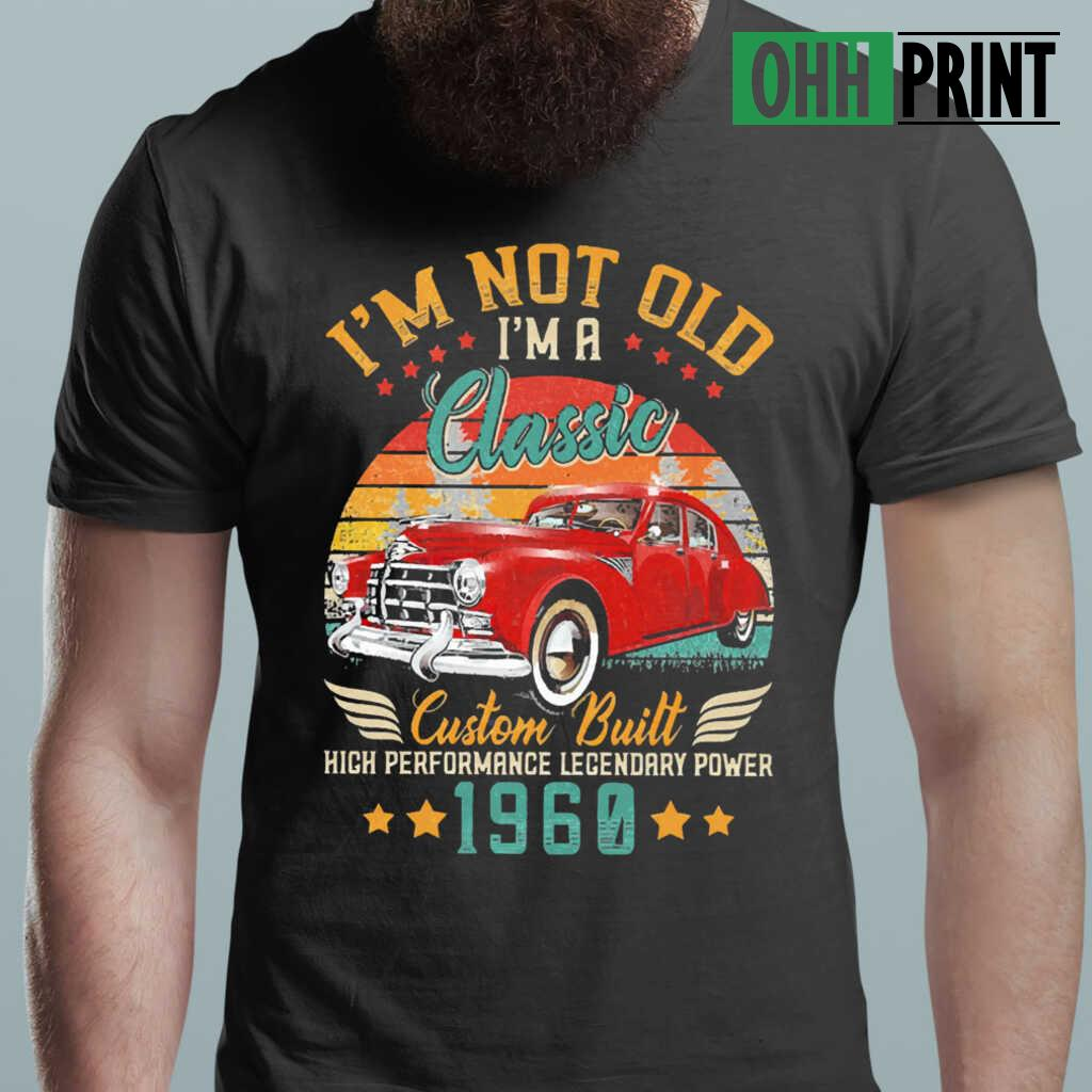 I'm Not Old A Classic Vintage 1960 60Th Birthday High Performance Legendary Power Car T-shirts Black - from ohhprint.co 1