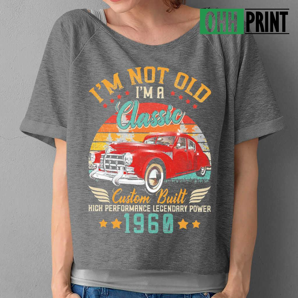 I'm Not Old A Classic Vintage 1960 60Th Birthday High Performance Legendary Power Car T-shirts Black - from ohhprint.co 2