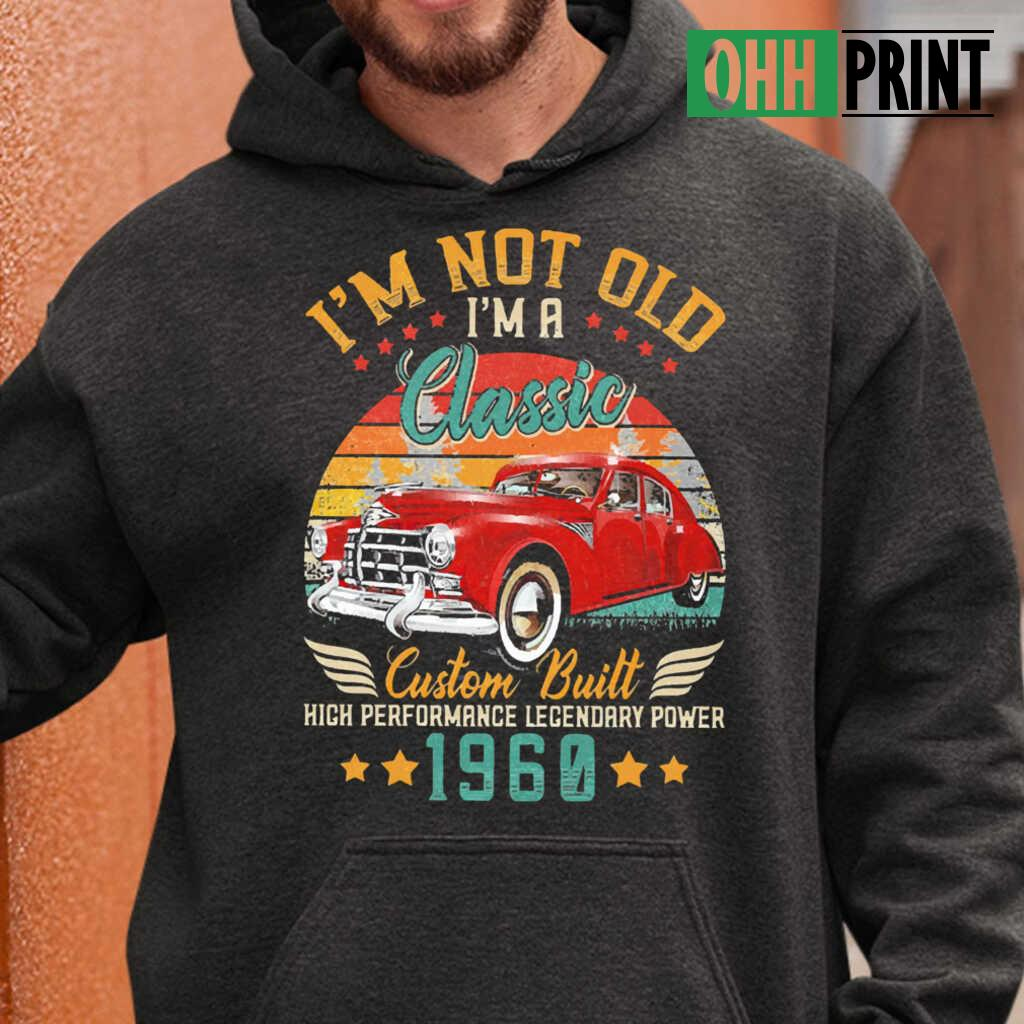 I'm Not Old A Classic Vintage 1960 60Th Birthday High Performance Legendary Power Car T-shirts Black - from ohhprint.co 3