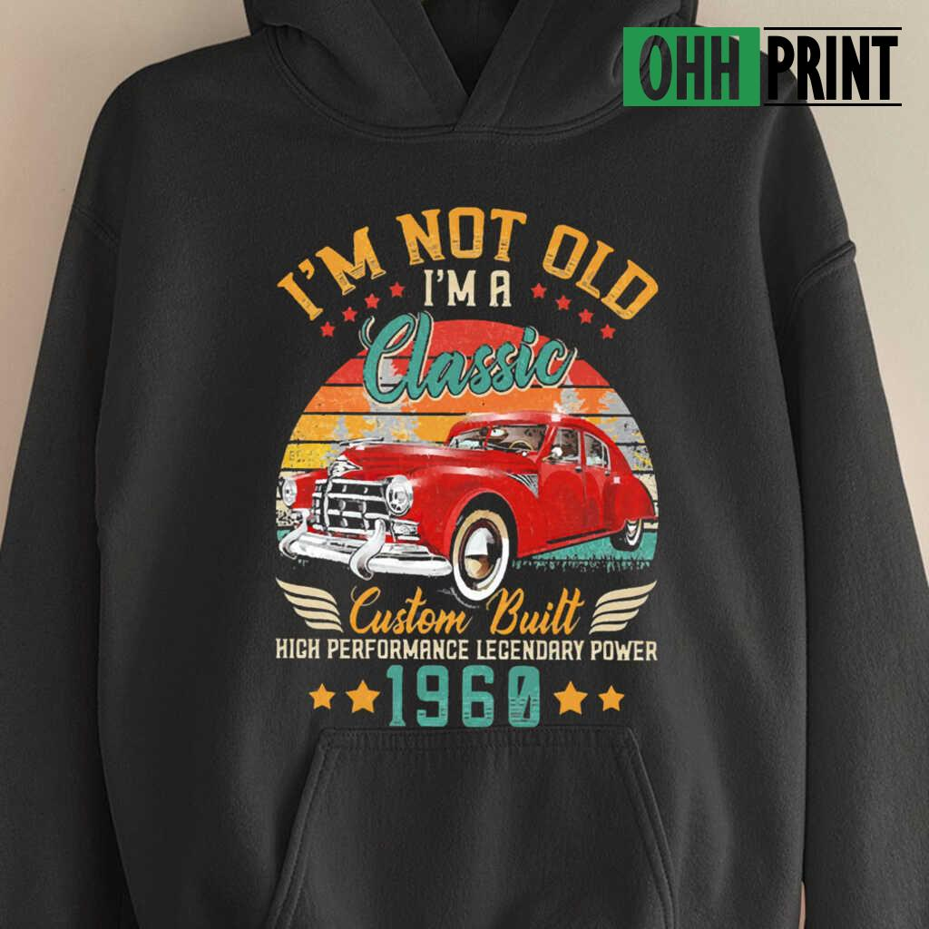 I'm Not Old A Classic Vintage 1960 60Th Birthday High Performance Legendary Power Car T-shirts Black - from ohhprint.co 4
