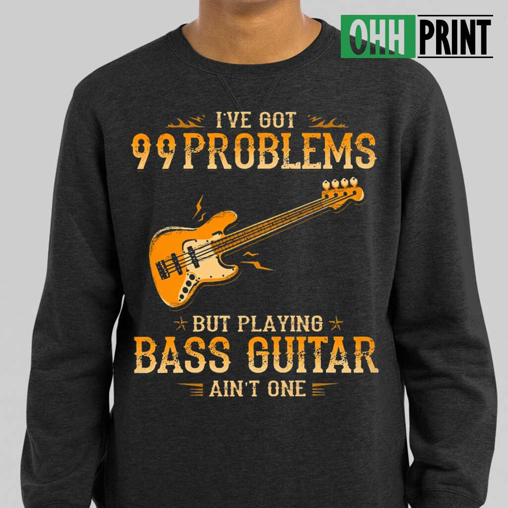 I've Got 99 Problems But Playing Bass Guitar Ain't One T-shirts Black