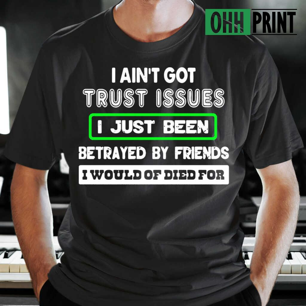 I Ain't Got Trust Issues I Just Been Betrayed By Friends I Would Of Dies For T-shirts Black