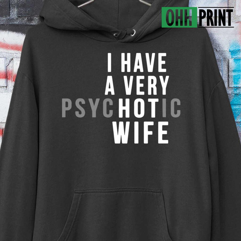 I Have A Very Psychotic Hot Wife T-shirts Black - from ohhprint.co 4