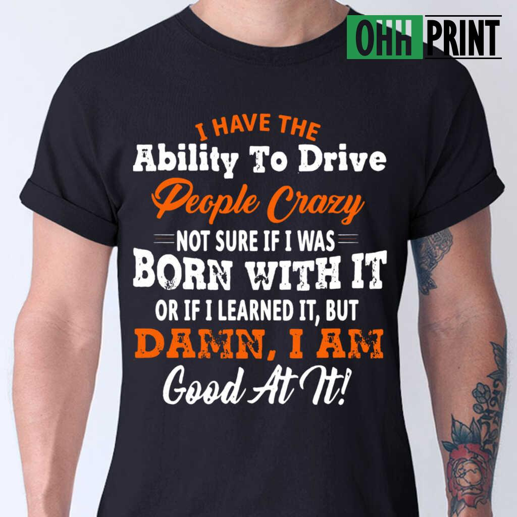 I Have The Ability To Drive People Crazy Not Sure If I Was Born With It Or If I Learned It But Damn I Am Good At It T-shirts Black - from ohhprint.co 1