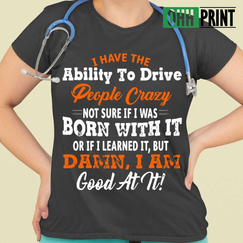 I Have The Ability To Drive People Crazy Not Sure If I Was Born With It Or If I Learned It But Damn I Am Good At It T-shirts Black - from ohhprint.co 2