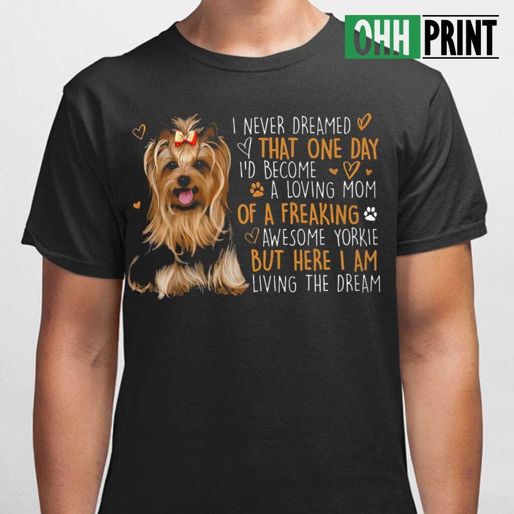 I Never Dreamed That One Day I'd Become A Loving Mom Of A Freaking Aweseome Yorkie T-shirts Black - from ohhprint.co 1