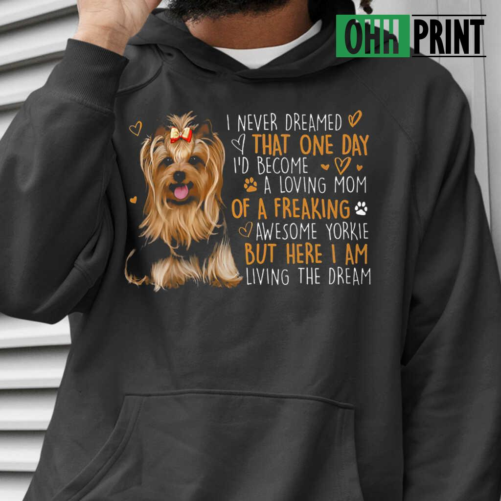 I Never Dreamed That One Day I'd Become A Loving Mom Of A Freaking Aweseome Yorkie T-shirts Black - from ohhprint.co 3
