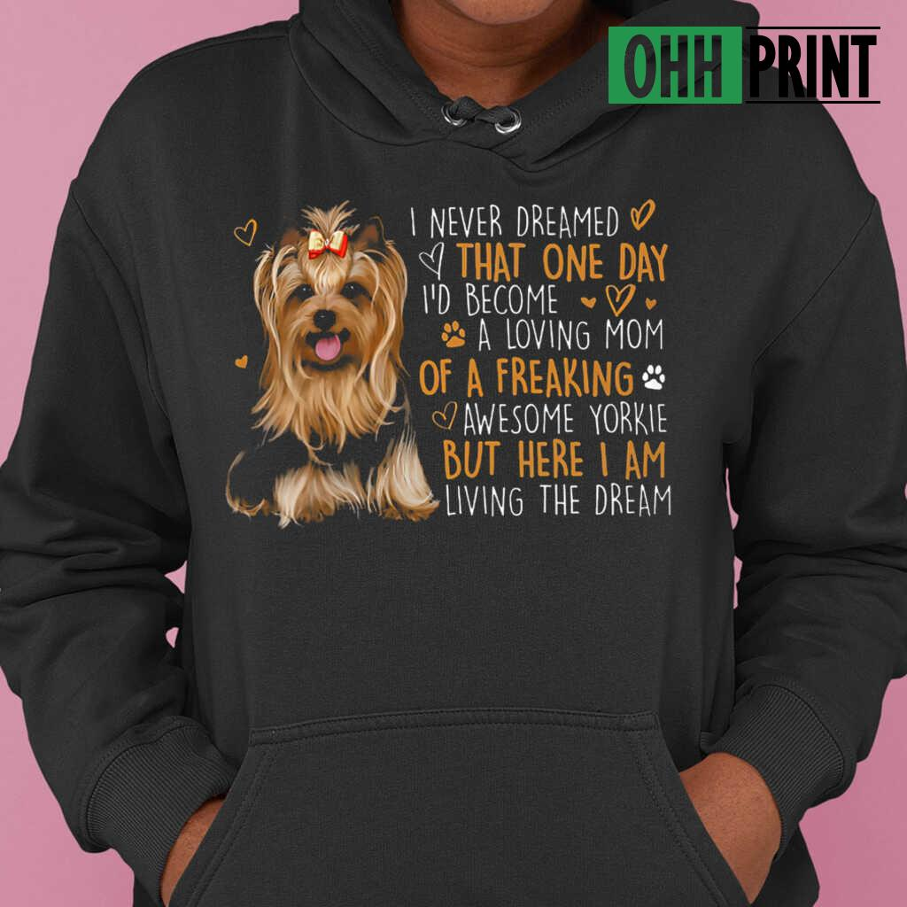 I Never Dreamed That One Day I'd Become A Loving Mom Of A Freaking Aweseome Yorkie T-shirts Black - from ohhprint.co 4