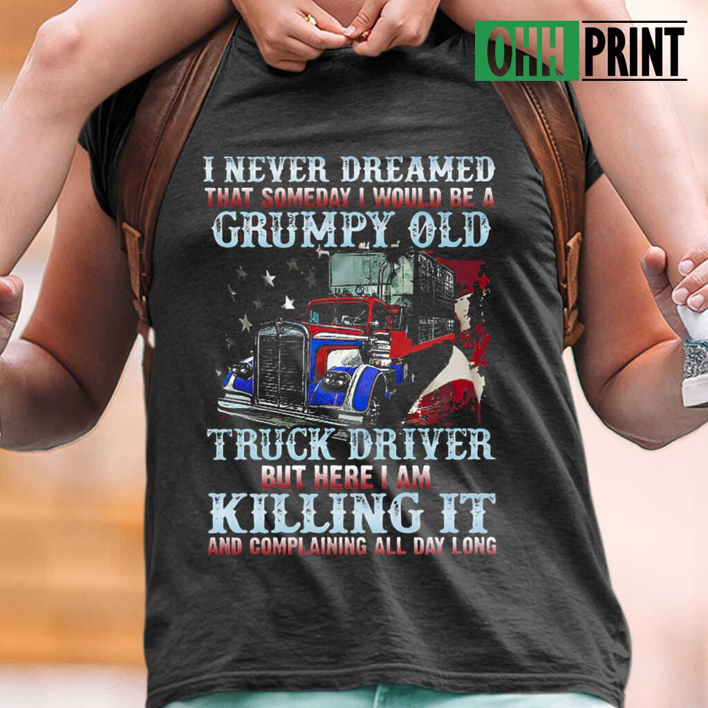 I Never Dreamed That Someday I Would Be A Grumpy Old Truck Driver But Here I Am Killing It And Complaining All Day Long American Flag T-shirts Black