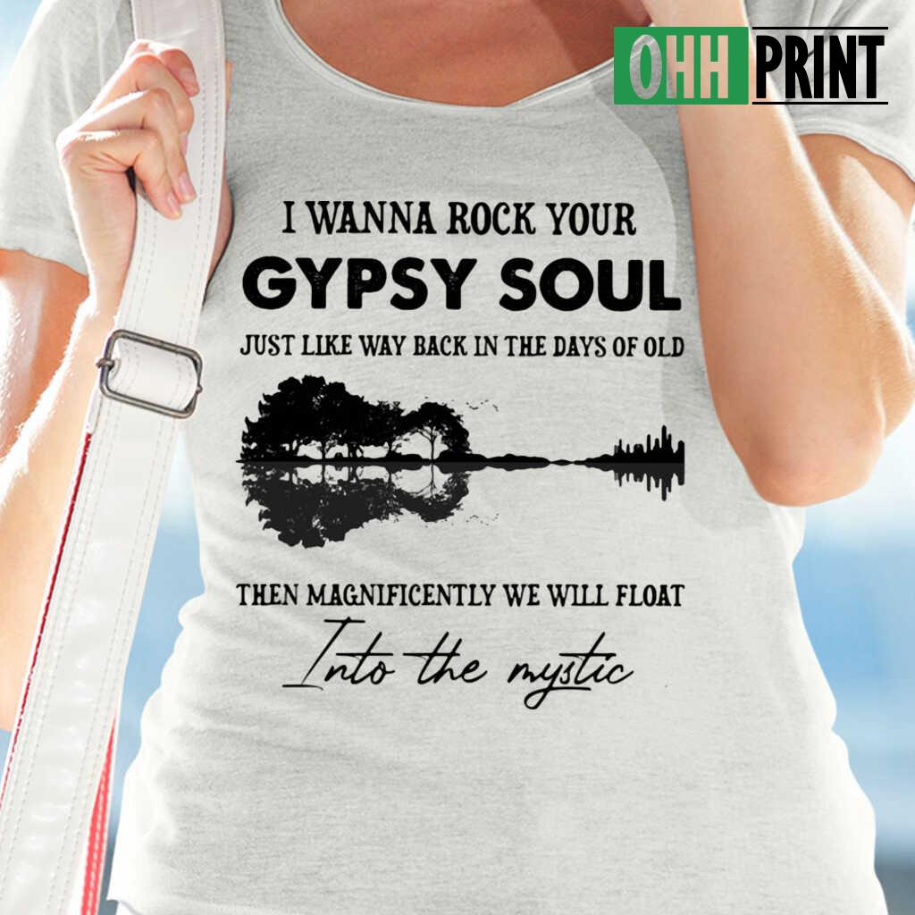 I Wanna Rock Your Gypsy Soul Just Like Way Back In The Days Of Old Then Magnificently We Will Float Into The Mystic T-shirts White - from ohhprint.co 2