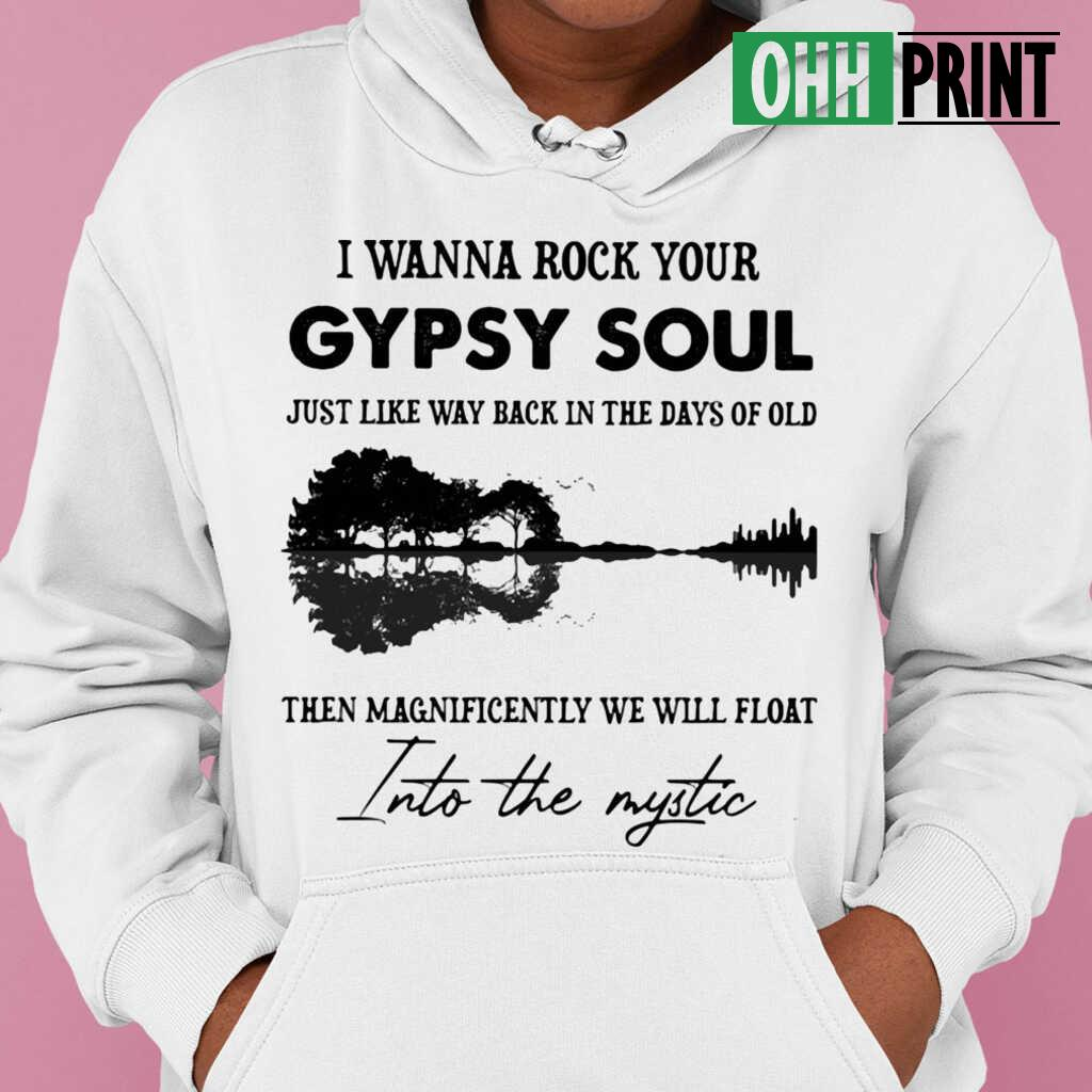 I Wanna Rock Your Gypsy Soul Just Like Way Back In The Days Of Old Then Magnificently We Will Float Into The Mystic T-shirts White - from ohhprint.co 3