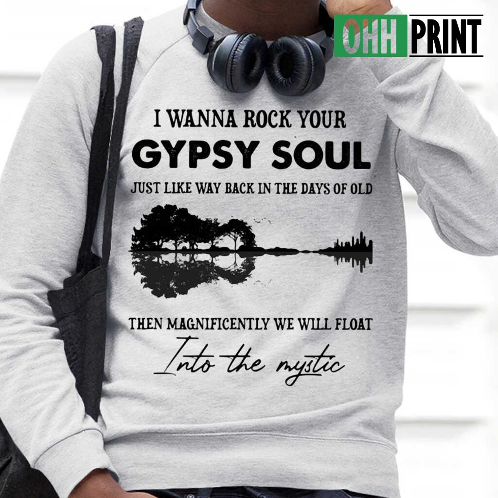 I Wanna Rock Your Gypsy Soul Just Like Way Back In The Days Of Old Then Magnificently We Will Float Into The Mystic T-shirts White - from ohhprint.co 4