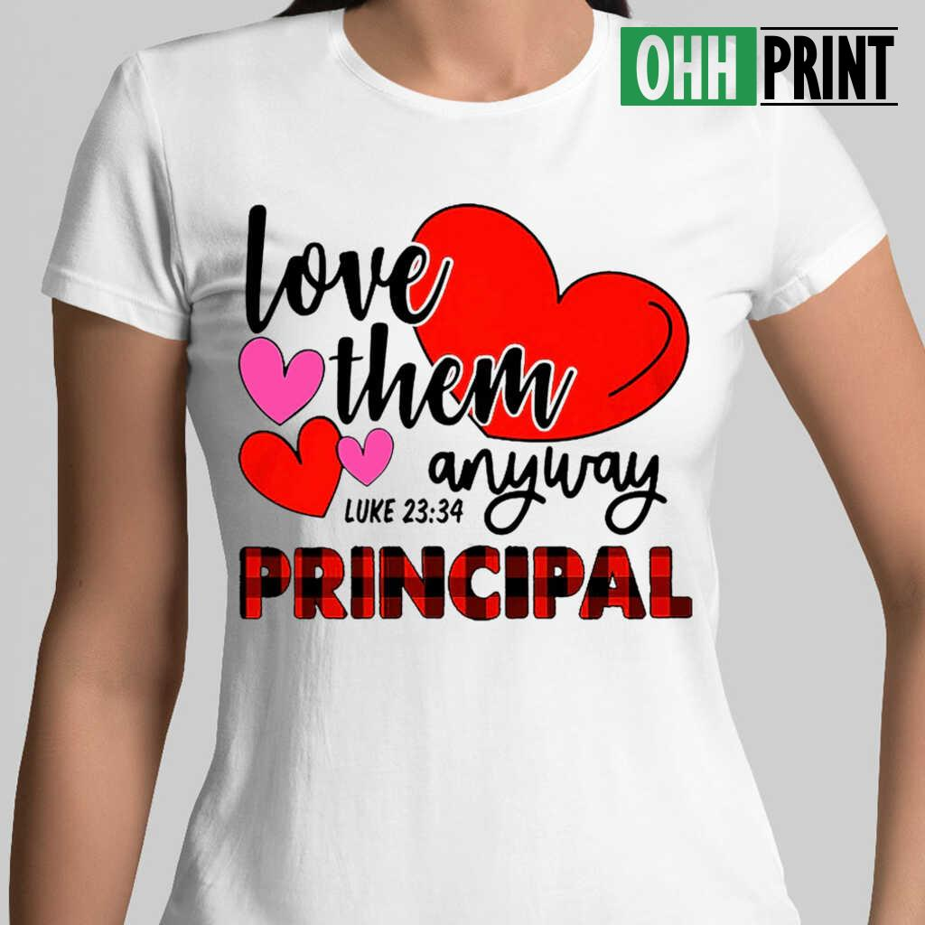 Love Them Anyway Principal Life T-shirts White - from ohhprint.co 2