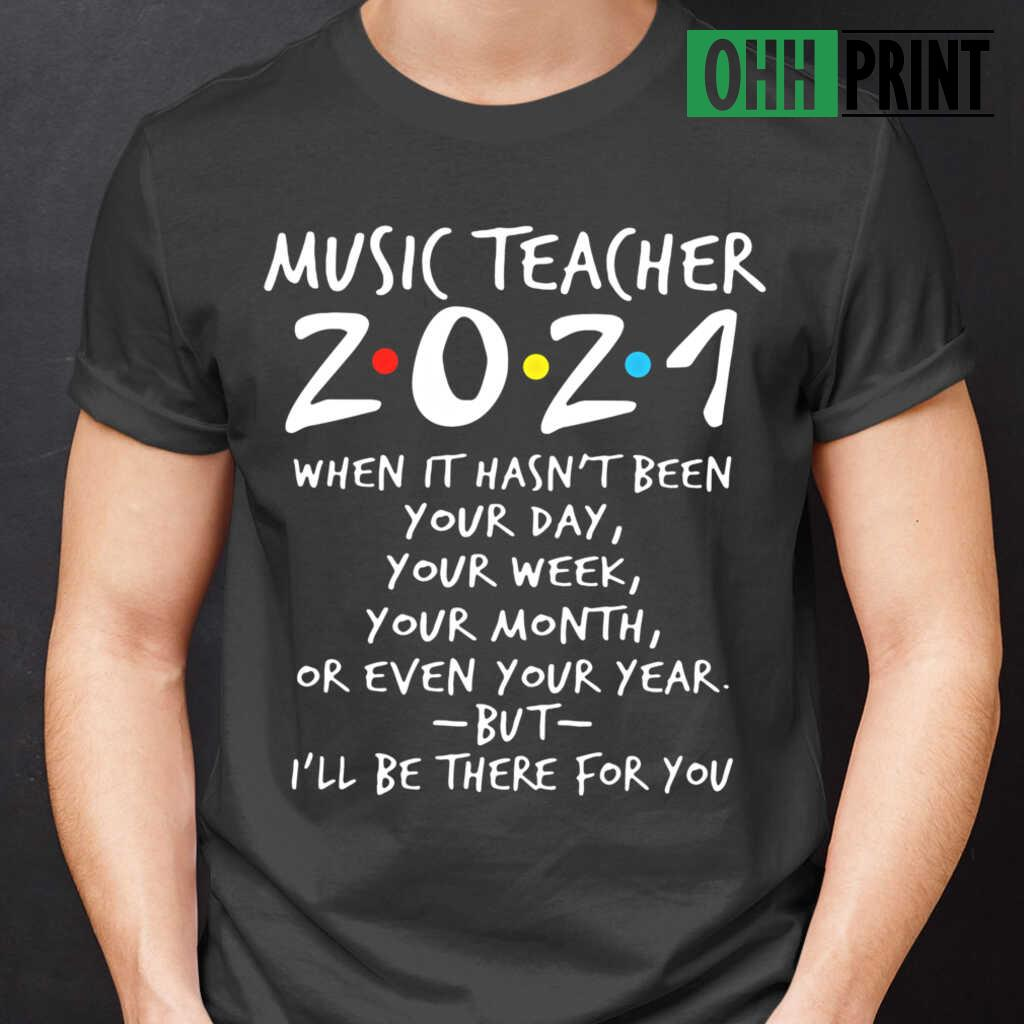 Music Teacher 2021 I'll Be There For You When It Hasn't Been Your Day Your Week Your Month Or Even T-shirts Black
