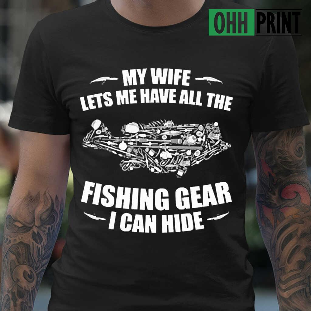 My Wife Lets Me Have All The Fishing Gear I Can Hide T-shirts Black