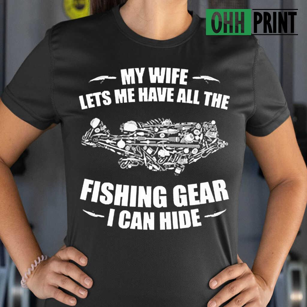 My Wife Lets Me Have All The Fishing Gear I Can Hide T-shirts Black Apparel black - from ohhprint.co 2