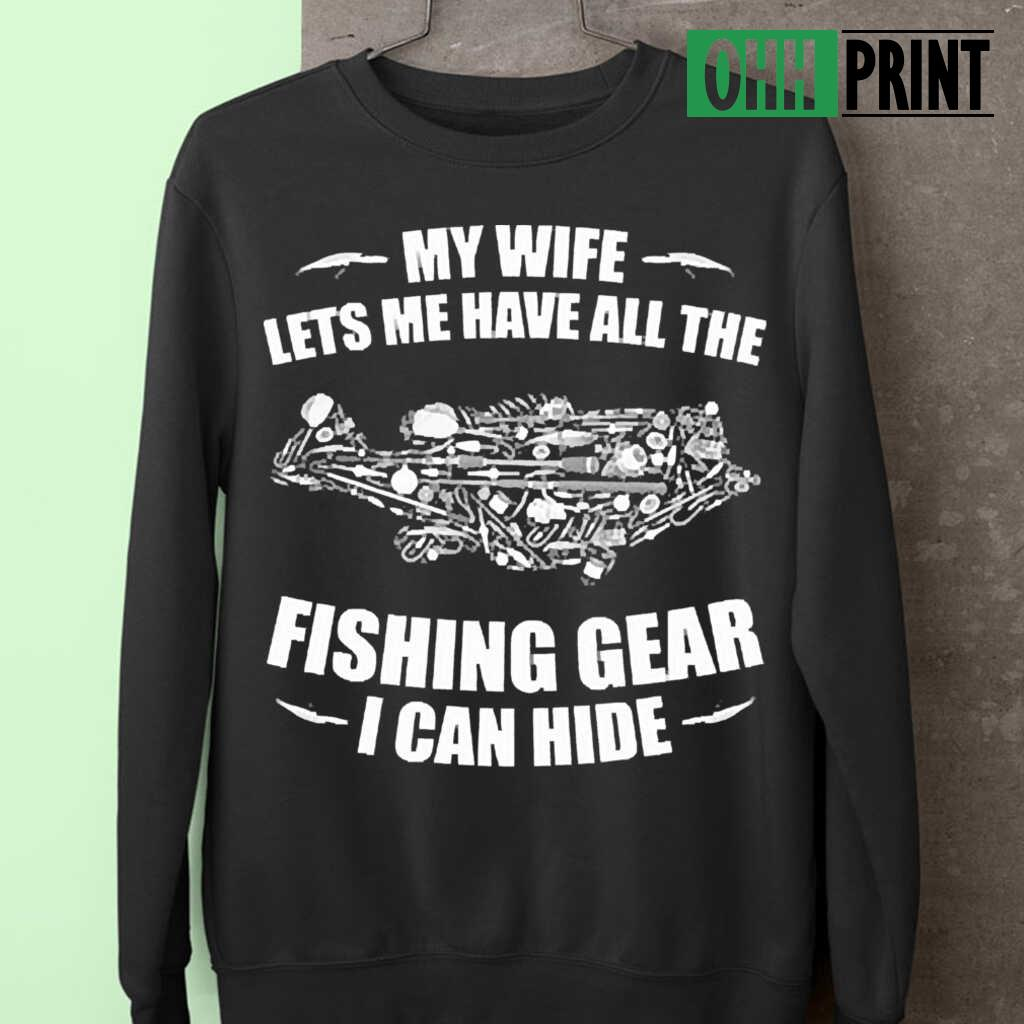 My Wife Lets Me Have All The Fishing Gear I Can Hide T-shirts Black Apparel black - from ohhprint.co 3
