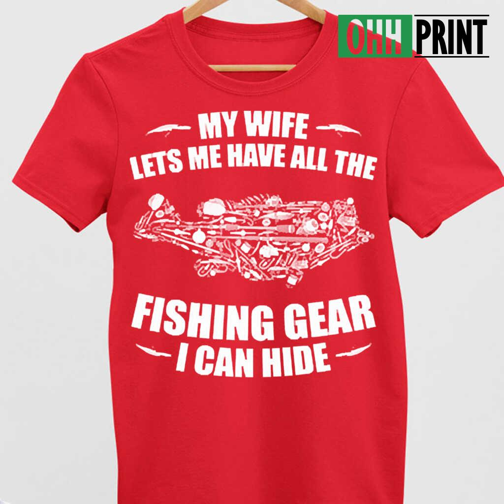 My Wife Lets Me Have All The Fishing Gear I Can Hide T-shirts Black Apparel black - from ohhprint.co 4