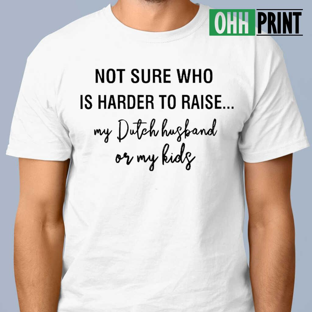 Not Sure Who Is Harder To Raise My Dutch Husband Or My Kids T-shirts White - from ohhprint.co 1