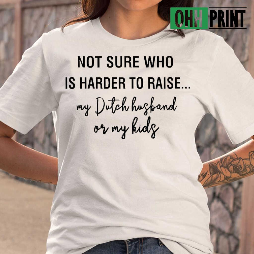Not Sure Who Is Harder To Raise My Dutch Husband Or My Kids T-shirts White - from ohhprint.co 2