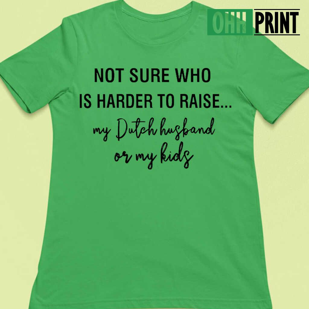Not Sure Who Is Harder To Raise My Dutch Husband Or My Kids T-shirts White - from ohhprint.co 3