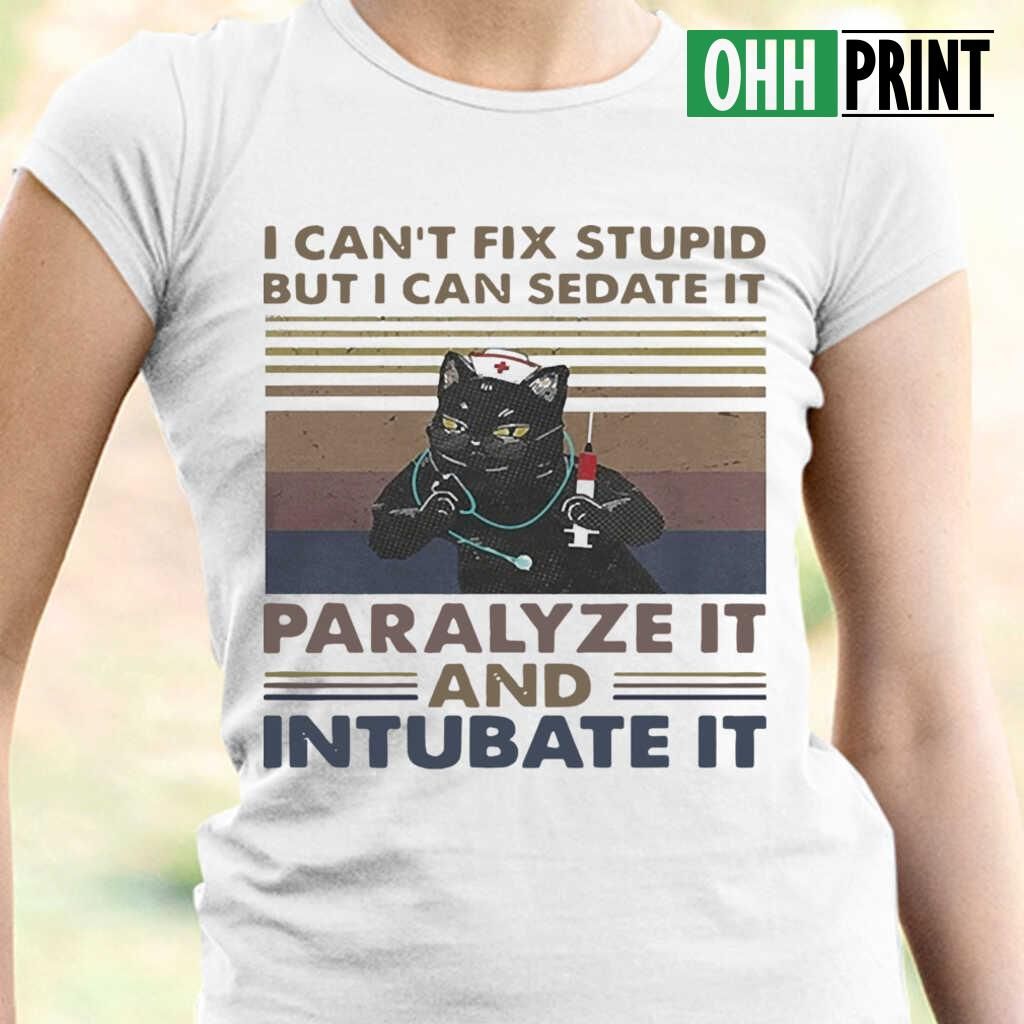 Nurse Black Cat I Can'T Fix Stupid But I Can Sedate It Paralyze It And Intubate It Vintage T-shirts White - from ohhprint.co 2