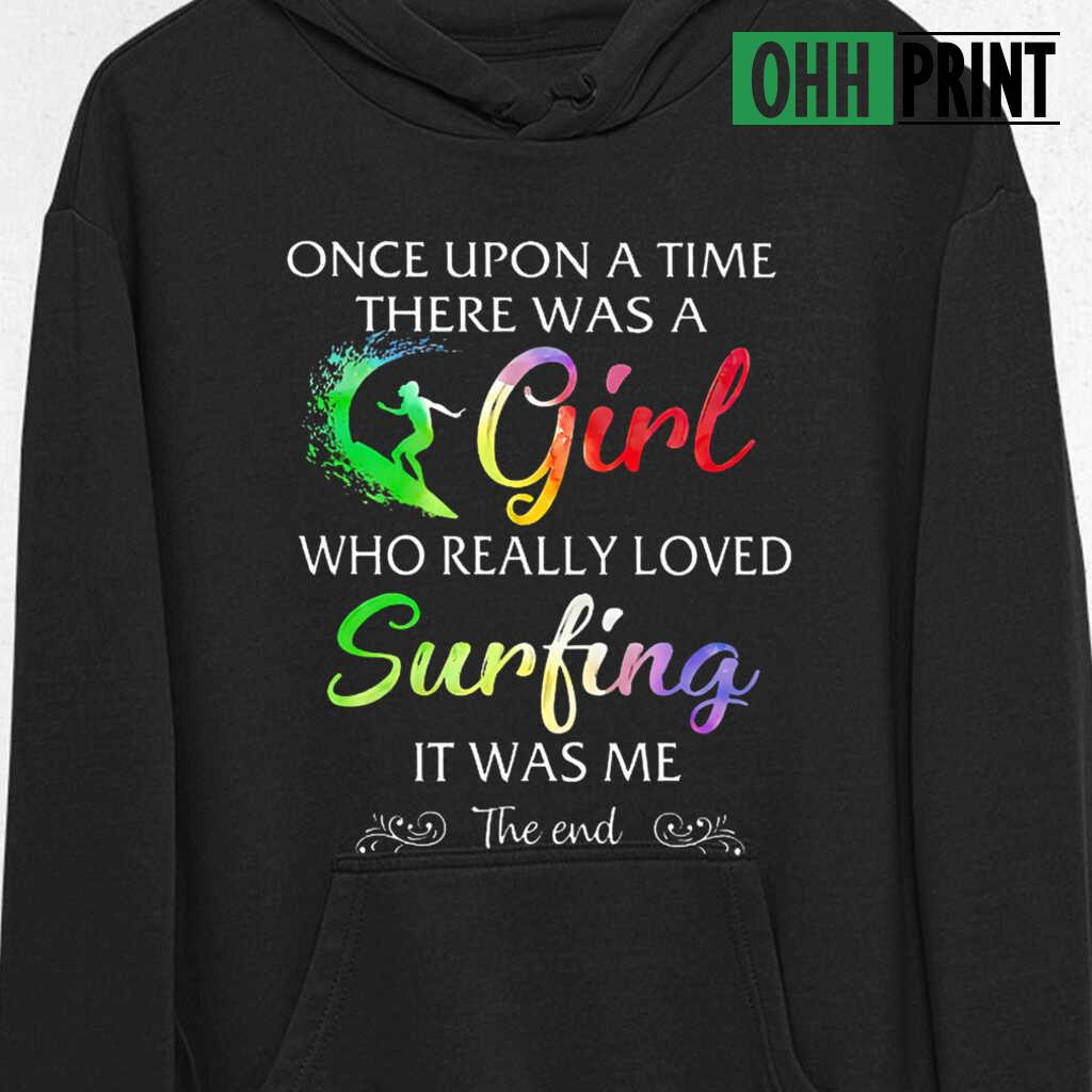 Once Upon A Time There Was A Girl Who Really Loved Surfing It Was Me T-shirts Black - from ohhprint.co 4