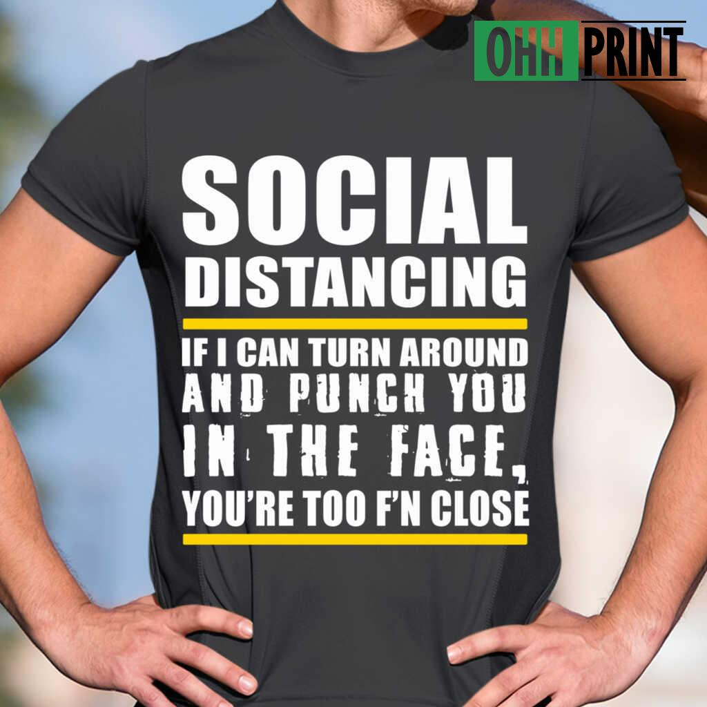 Social Distancing If Can Turn Around And Punch You In The Face You're Too F'n Close T-shirts Black