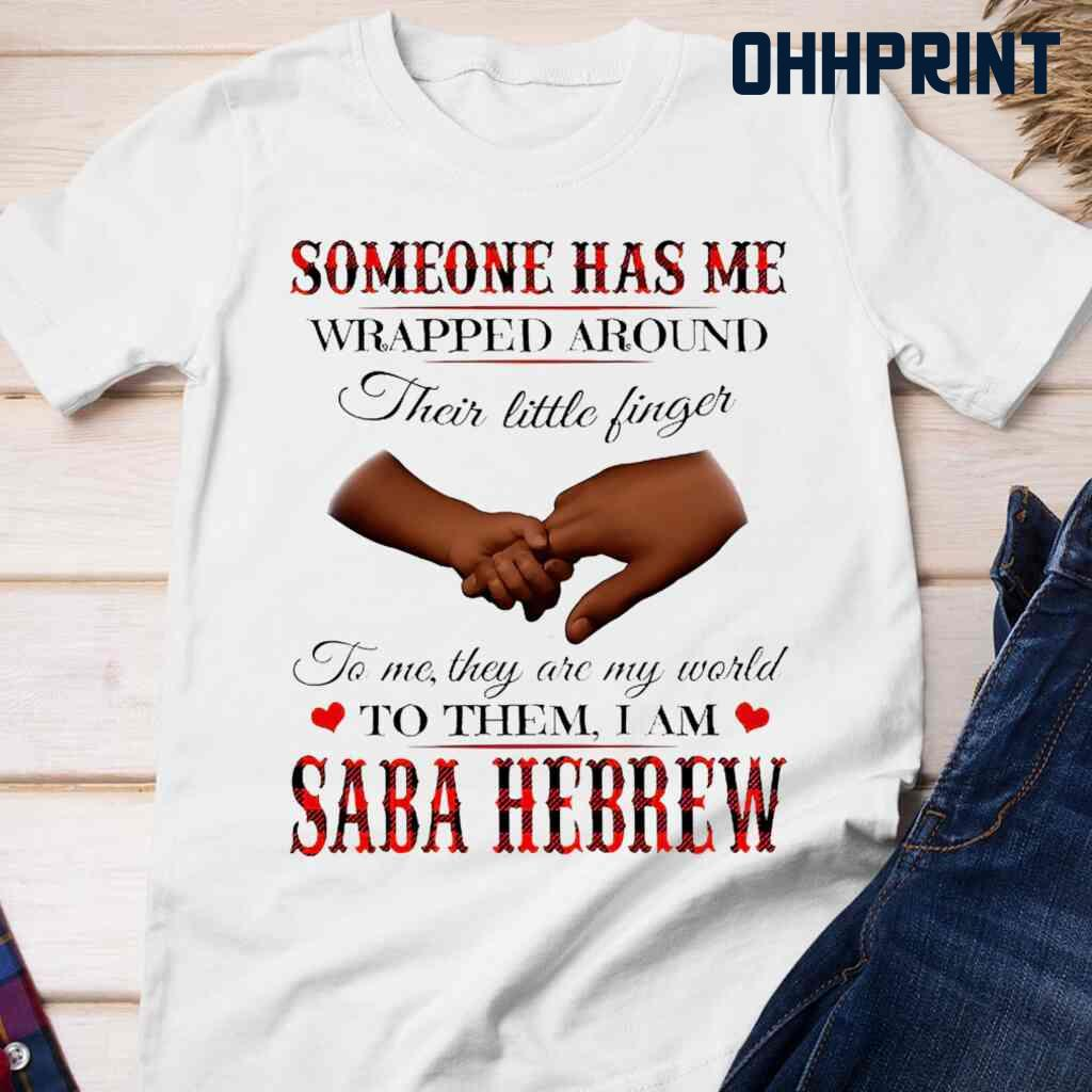 Someone Has Me Wrapped Around Their Little Fingers To Them I Am Saba Hebrew Tshirts White Apparel White - from ohhprint.co 3