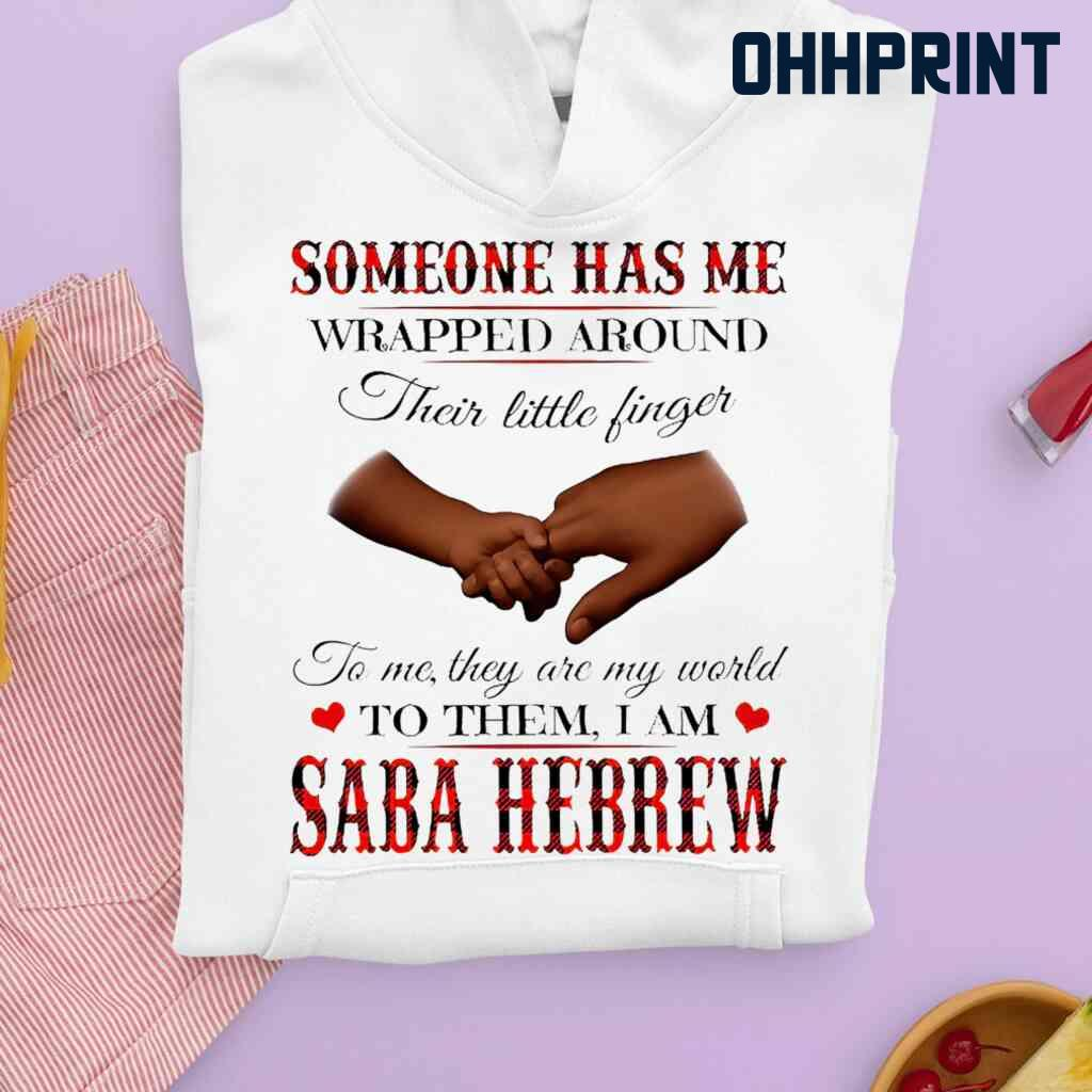 Someone Has Me Wrapped Around Their Little Fingers To Them I Am Saba Hebrew Tshirts White Apparel White - from ohhprint.co 4