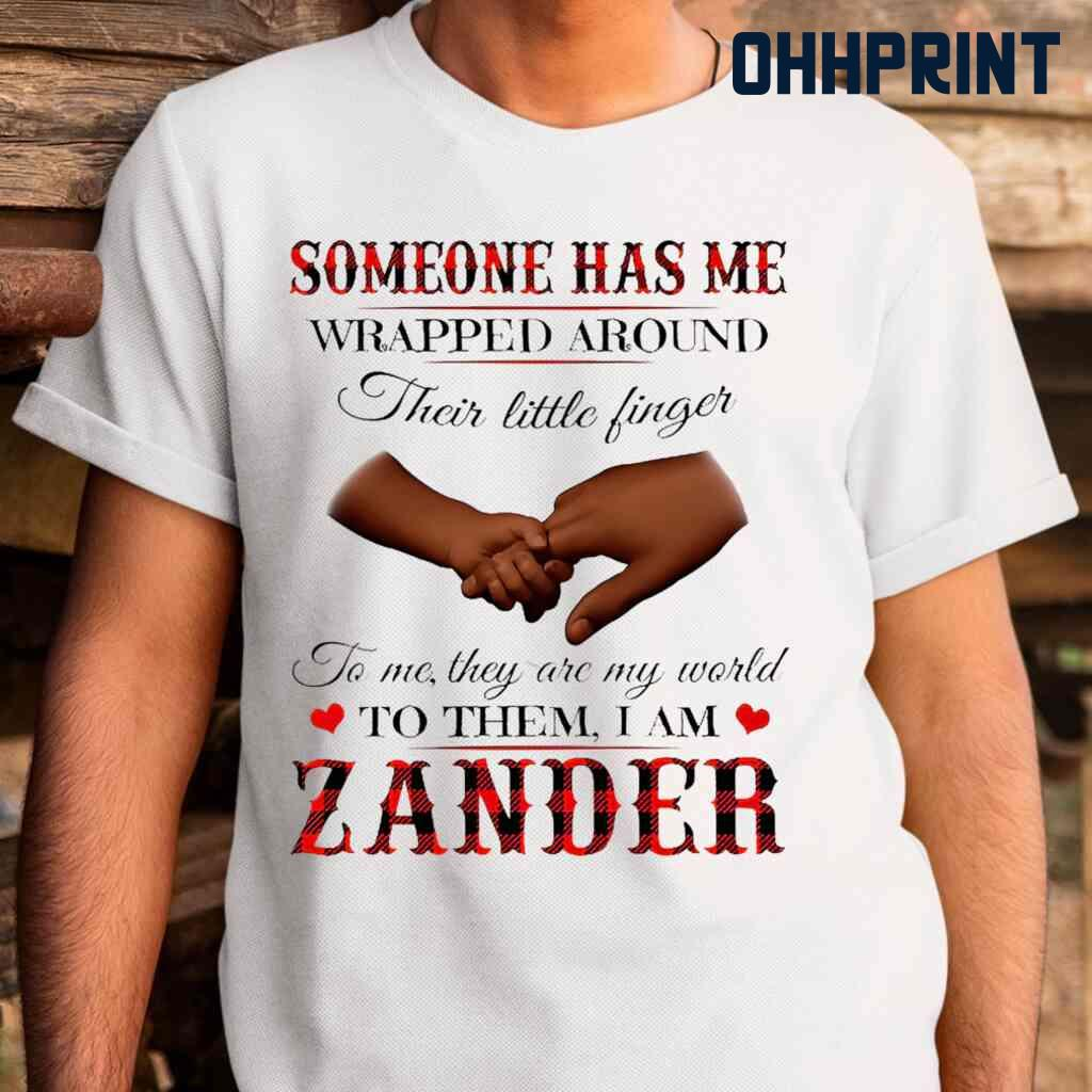 Someone Has Me Wrapped Around Their Little Fingers To Them I Am Zander Tshirts White Apparel White - from ohhprint.co 2