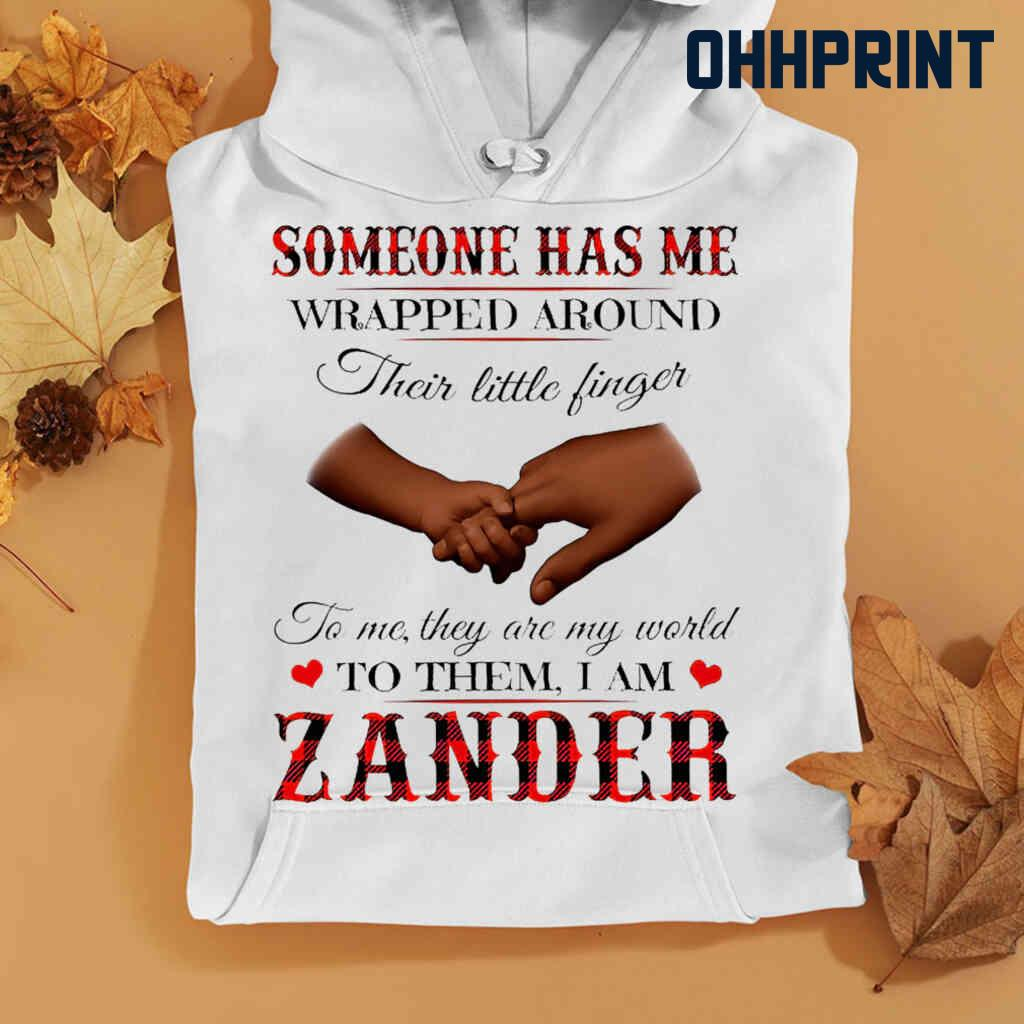 Someone Has Me Wrapped Around Their Little Fingers To Them I Am Zander Tshirts White Apparel White - from ohhprint.co 4