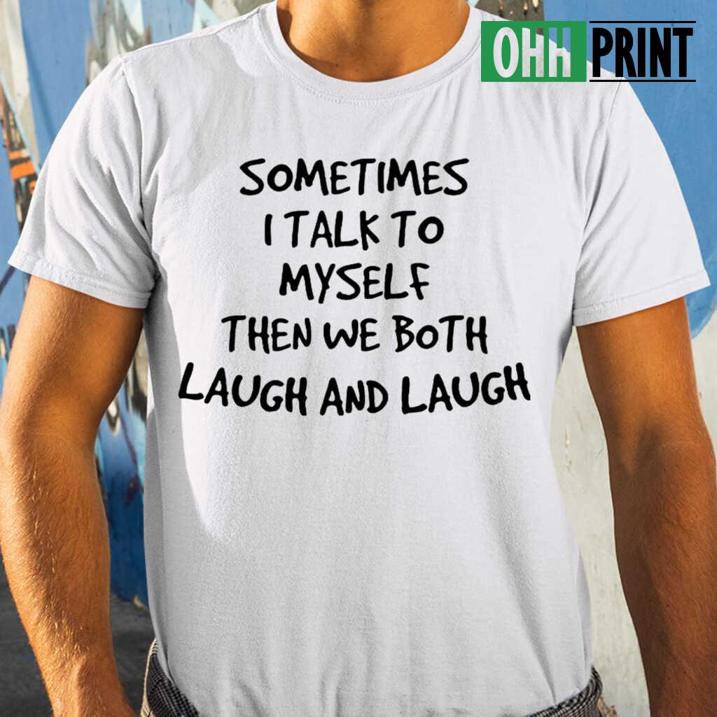 Sometimes I Talk To Myself Then We Both Laugh And Laugh Funny T-shirts White - from ohhprint.co 1