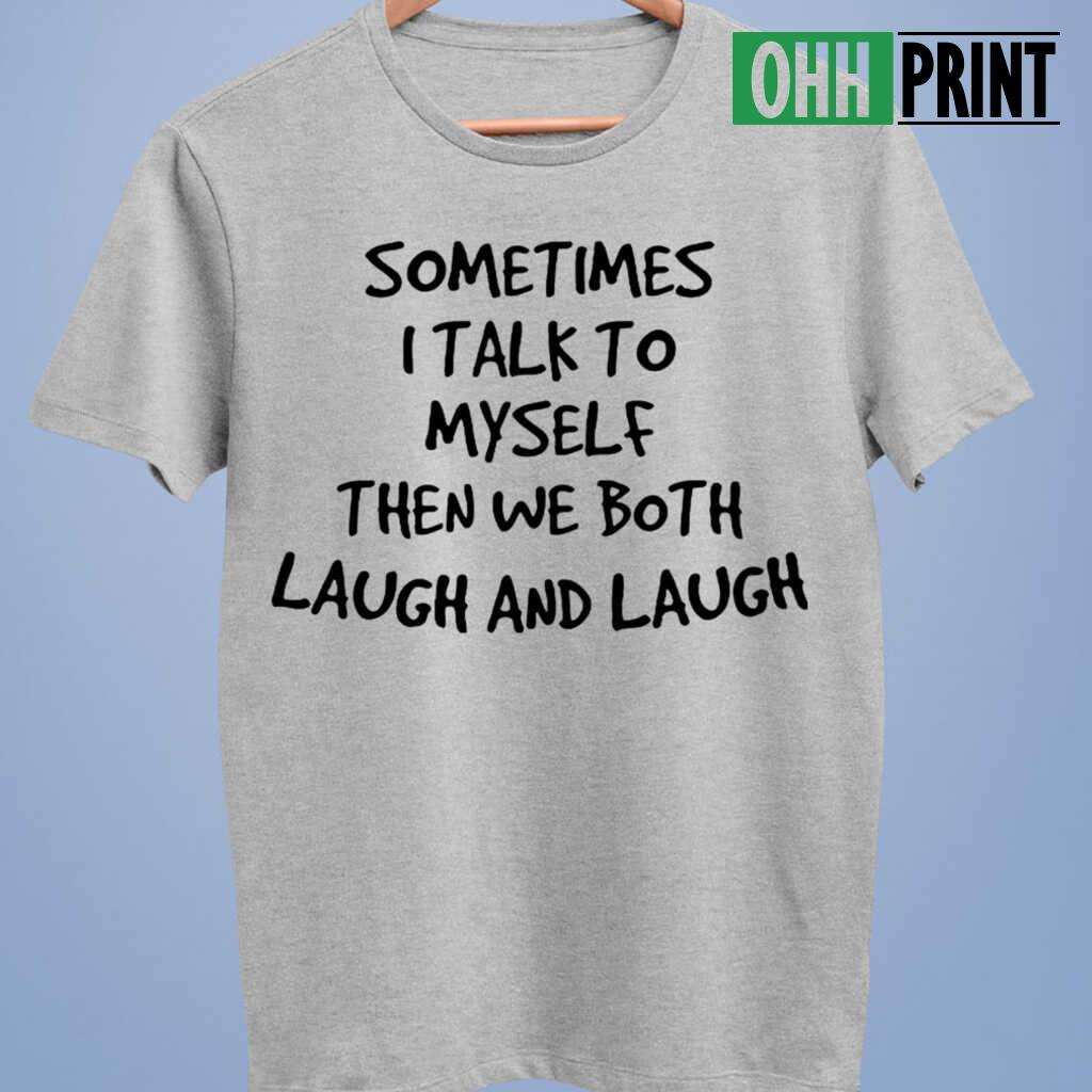 Sometimes I Talk To Myself Then We Both Laugh And Laugh Funny T-shirts White - from ohhprint.co 3
