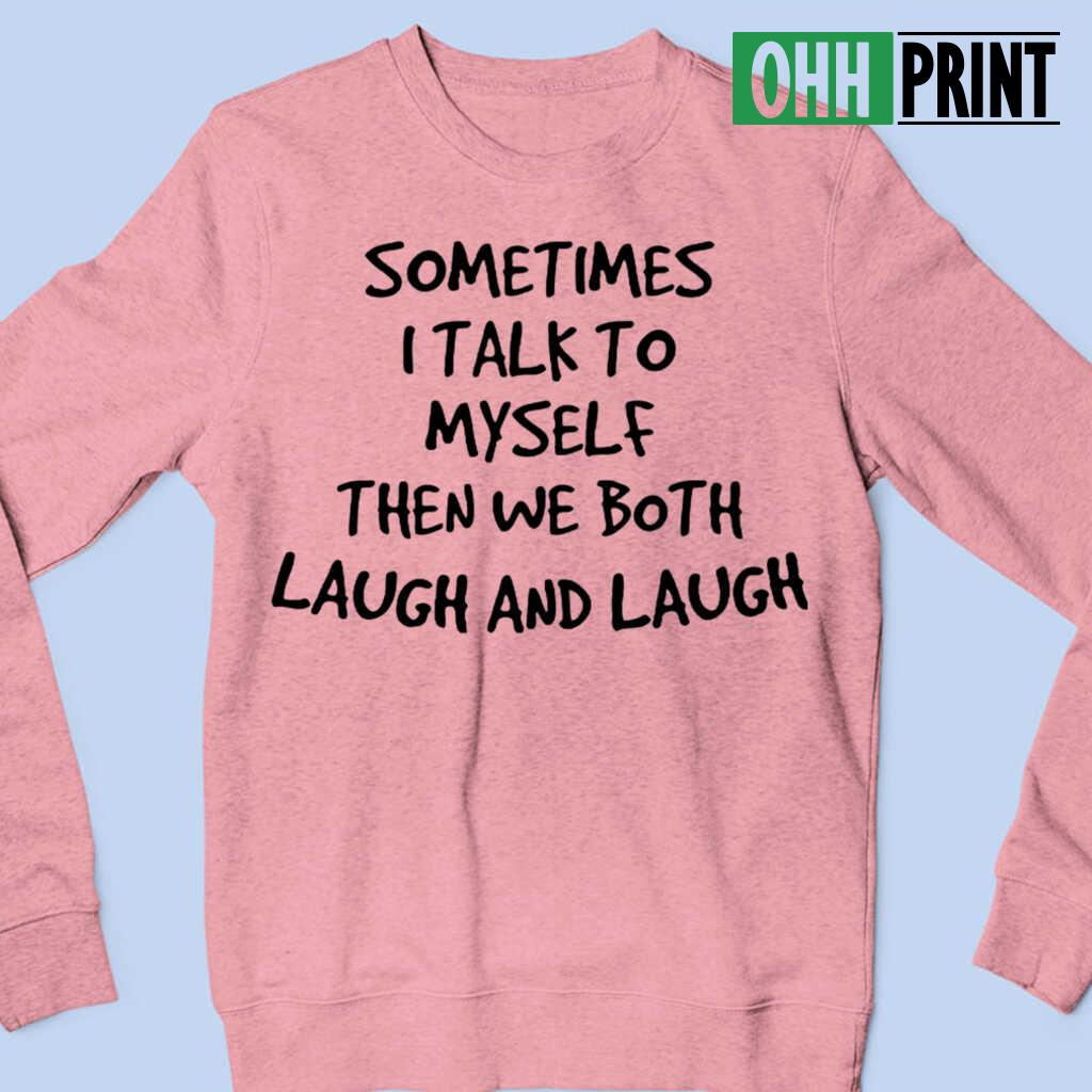 Sometimes I Talk To Myself Then We Both Laugh And Laugh Funny T-shirts White - from ohhprint.co 4