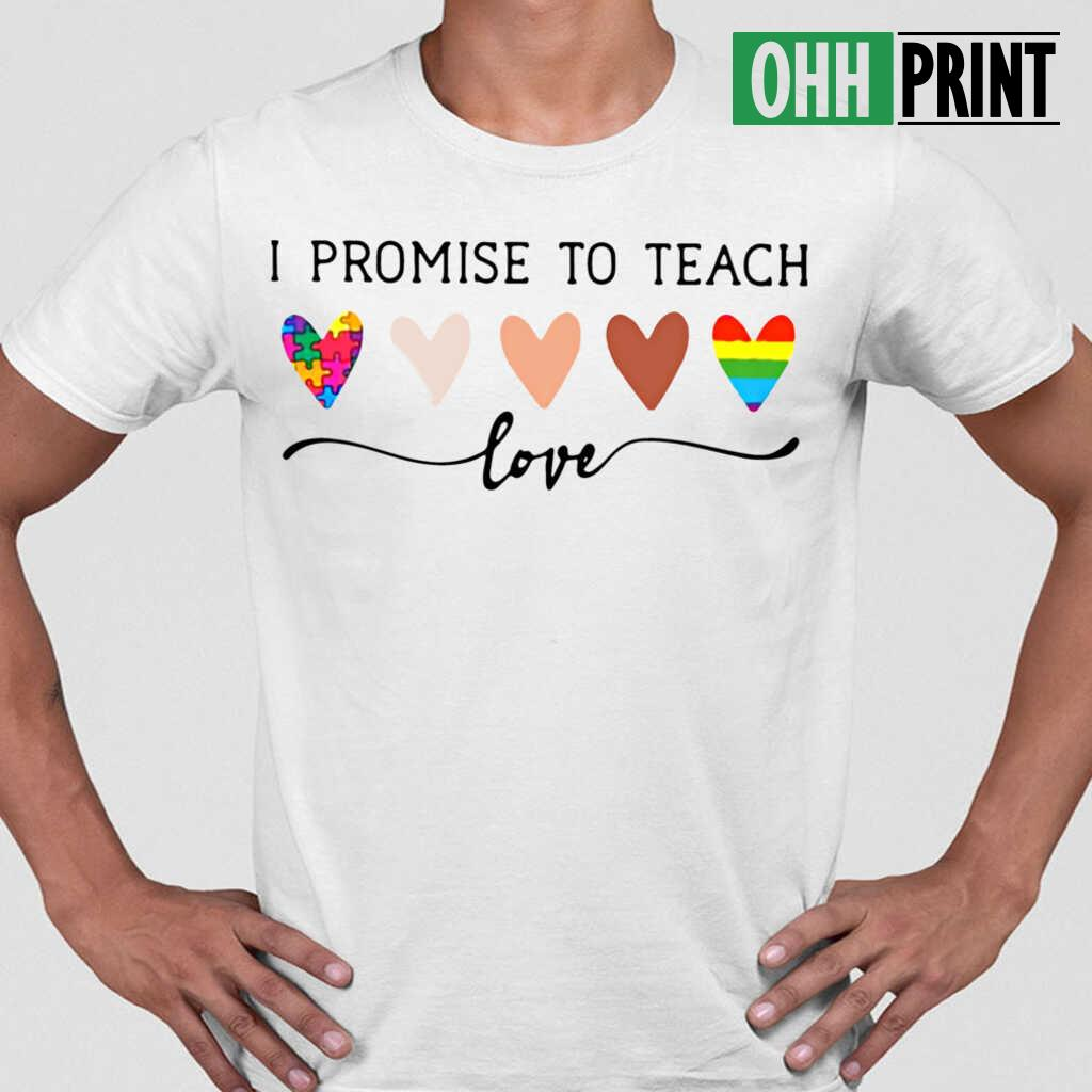 Teacher I Promise To Teach Love T-shirts White - from ohhprint.co 1
