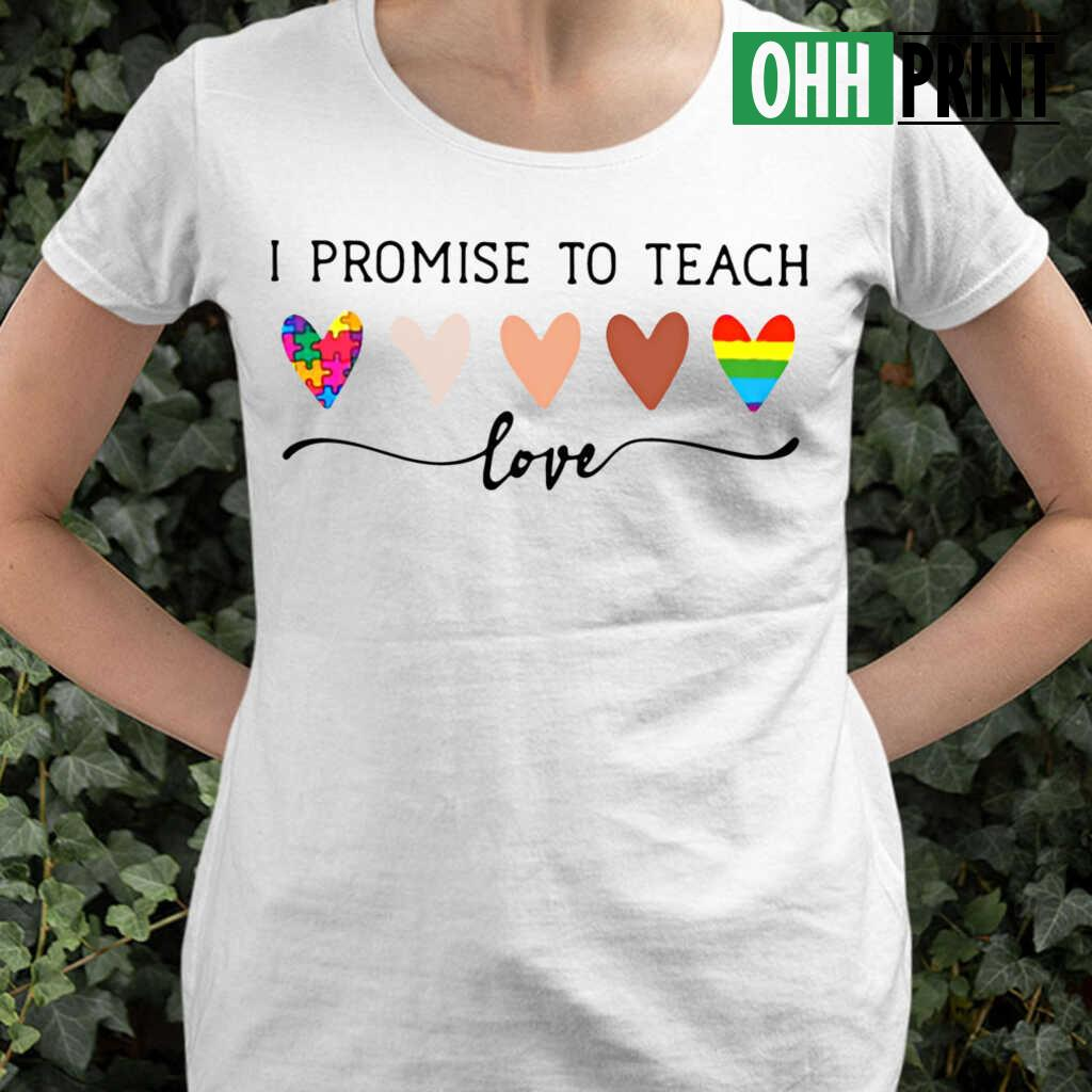 Teacher I Promise To Teach Love T-shirts White - from ohhprint.co 2