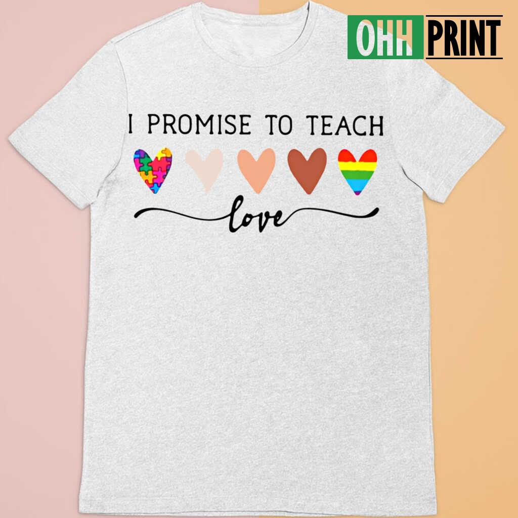 Teacher I Promise To Teach Love T-shirts White - from ohhprint.co 4