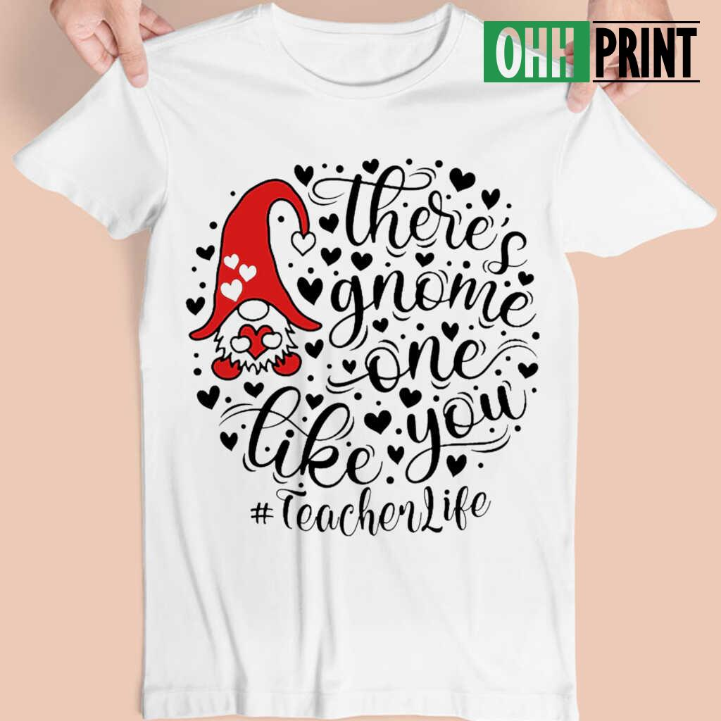 Teacher Life There's Gnome One Life You T-shirts White - from ohhprint.co 4