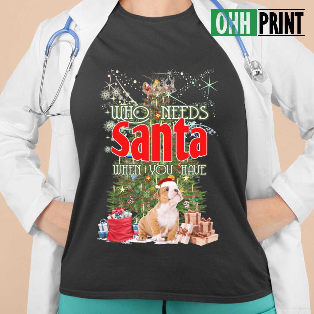 Who Needs Santa When You Have A Bulldog T-shirts Black - from ohhprint.co 2
