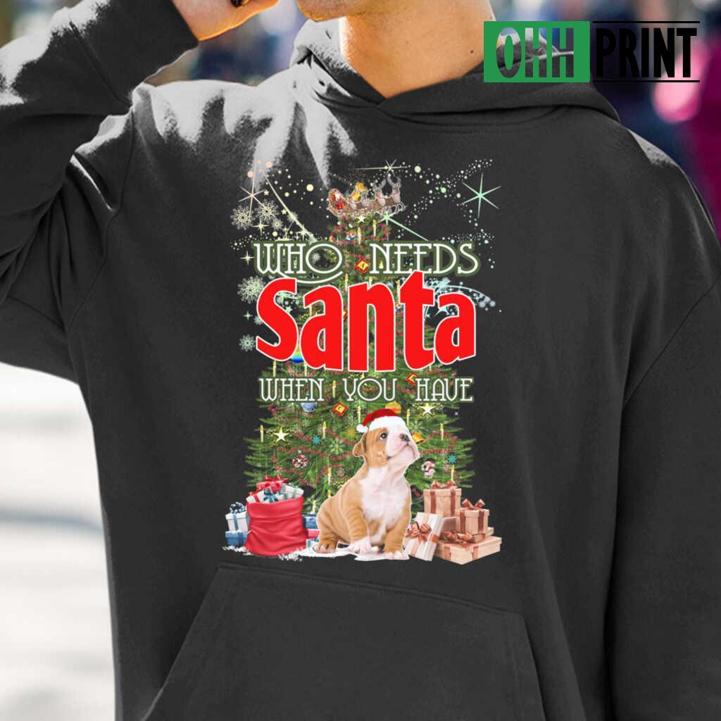 Who Needs Santa When You Have A Bulldog T-shirts Black - from ohhprint.co 3