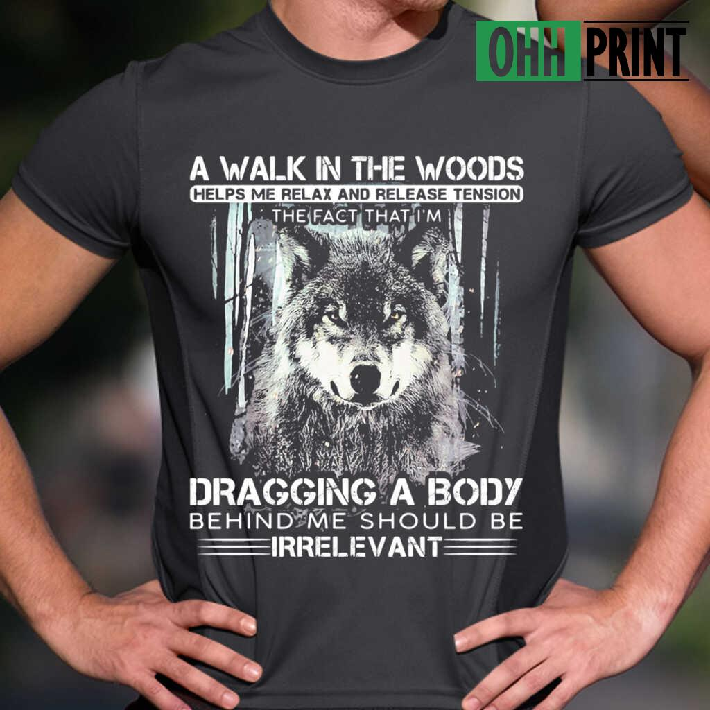 Wolf A Walk In The Woods Helps Me Relax And Release Tension The Fact That I'm Dragging A Body Behind Me Should Be Irrelevant T-shirts Black - from ohhprint.co 1