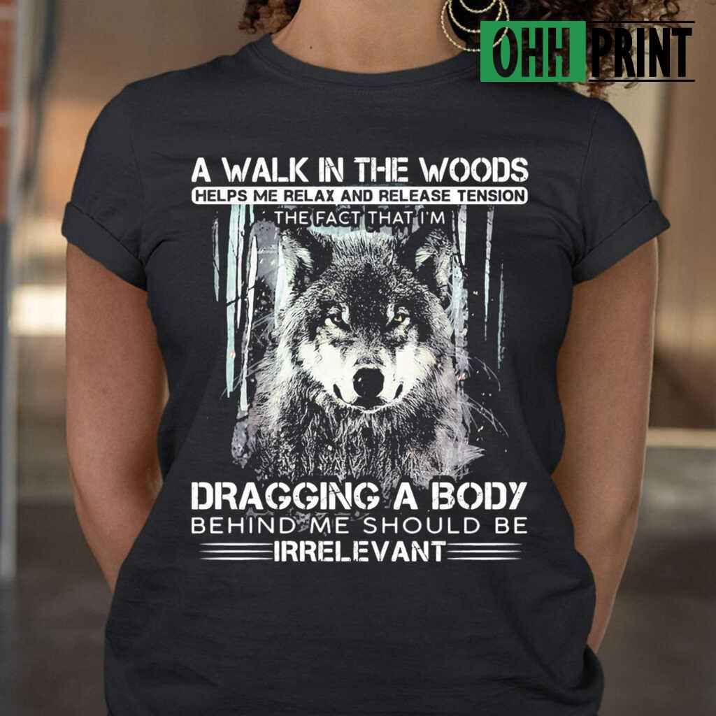 Wolf A Walk In The Woods Helps Me Relax And Release Tension The Fact That I'm Dragging A Body Behind Me Should Be Irrelevant T-shirts Black - from ohhprint.co 2